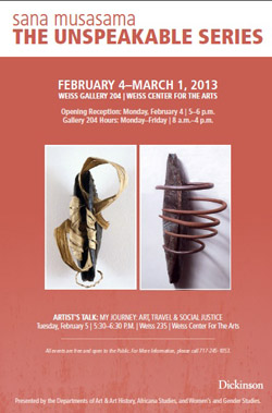 Poster for the Sana Musasama event titled The Unspeakable Series hosted from February 4 through March 1, 2013. The poster features two African inspired abstract sculptures created by artist Sana Musasama.
