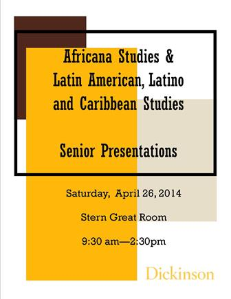 This is a poster for the Africana Studies and LALC Studies Senior presentations, to be held April 26, 2014.
